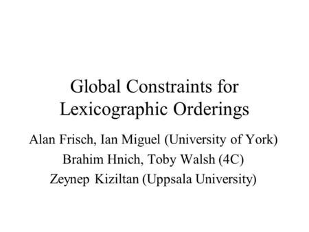 Global Constraints for Lexicographic Orderings Alan Frisch, Ian Miguel (University of York) Brahim Hnich, Toby Walsh (4C) Zeynep Kiziltan (Uppsala University)