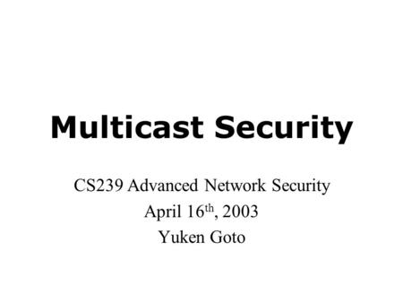 Multicast Security CS239 Advanced Network Security April 16 th, 2003 Yuken Goto.