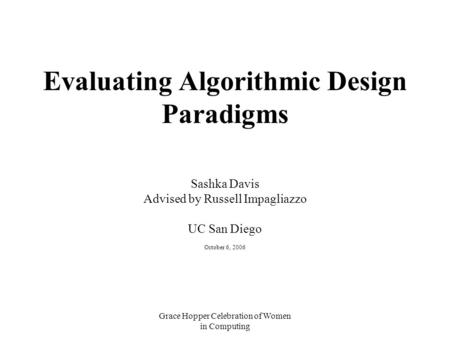 Grace Hopper Celebration of Women in Computing Evaluating Algorithmic Design Paradigms Sashka Davis Advised by Russell Impagliazzo UC San Diego October.