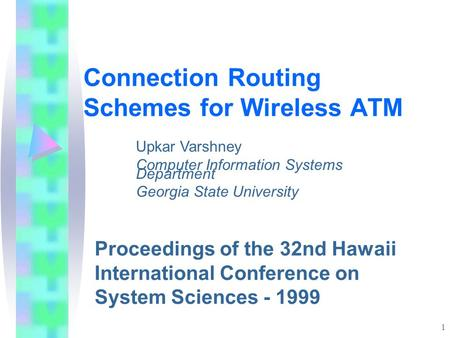 1 Connection Routing Schemes for Wireless ATM Proceedings of the 32nd Hawaii International Conference on System Sciences - 1999 Upkar Varshney Computer.