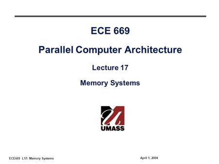 ECE669 L17: Memory Systems April 1, 2004 ECE 669 Parallel Computer Architecture Lecture 17 Memory Systems.