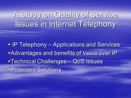 A Study on Quality of Service Issues in Internet Telephony  IP Telephony – Applications and Services  Advantages and benefits of Voice over IP  Technical.