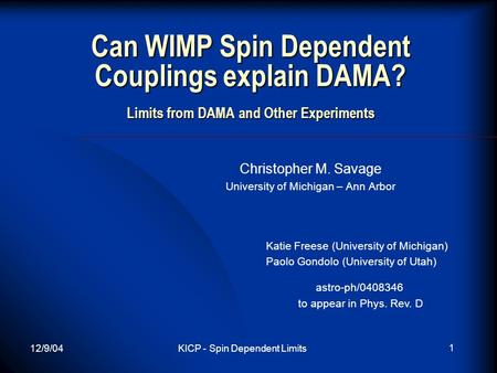12/9/04KICP - Spin Dependent Limits 1 Can WIMP Spin Dependent Couplings explain DAMA? Limits from DAMA and Other Experiments Christopher M. Savage University.