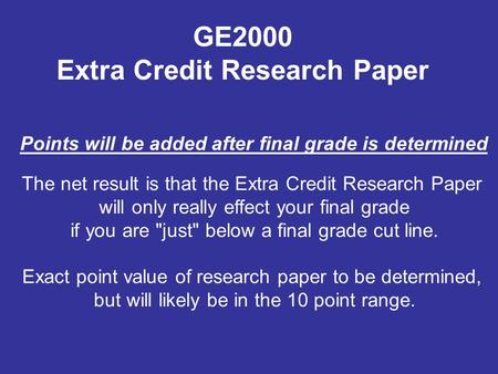 The net result is that the Extra Credit Research Paper will only really effect your final grade if you are just below a final grade cut line. Exact point.