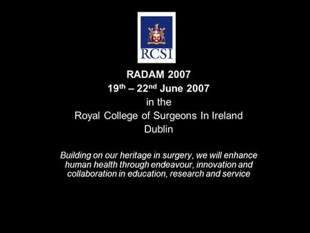 RADAM 2007 19 th – 22 nd June 2007 in the Royal College of Surgeons In Ireland Dublin Building on our heritage in surgery, we will enhance human health.