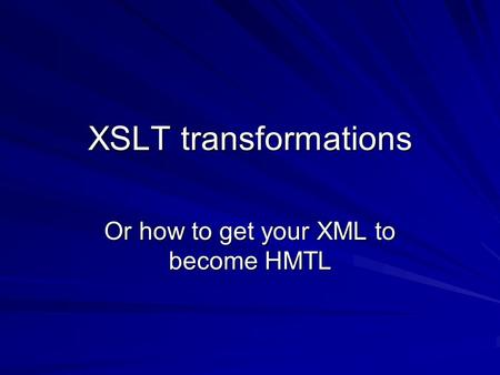 XSLT transformations Or how to get your XML to become HMTL.