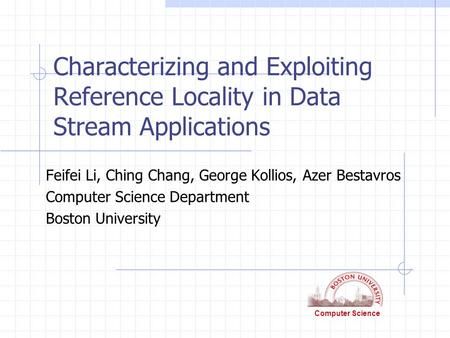 Computer Science Characterizing and Exploiting Reference Locality in Data Stream Applications Feifei Li, Ching Chang, George Kollios, Azer Bestavros Computer.