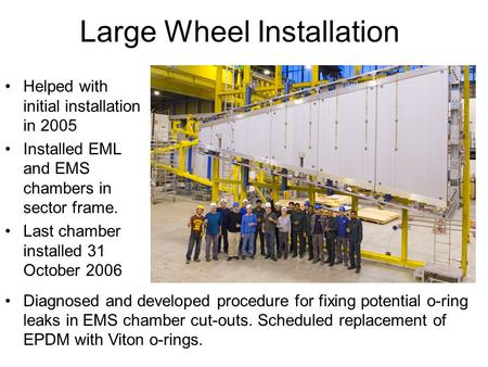 Large Wheel Installation Helped with initial installation in 2005 Installed EML and EMS chambers in sector frame. Last chamber installed 31 October 2006.