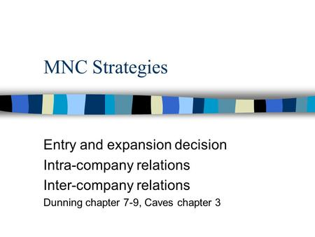MNC Strategies Entry and expansion decision Intra-company relations Inter-company relations Dunning chapter 7-9, Caves chapter 3.