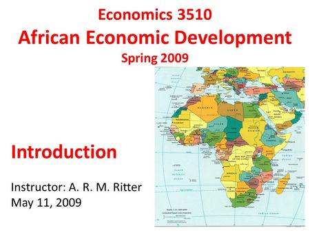 Economics 3510 African Economic Development Spring 2009 Introduction Instructor: A. R. M. Ritter May 11, 2009.
