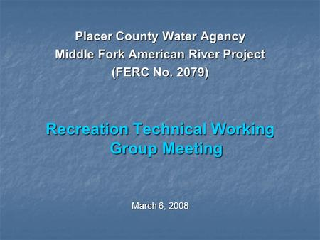 Placer County Water Agency Middle Fork American River Project (FERC No. 2079) Recreation Technical Working Group Meeting March 6, 2008.