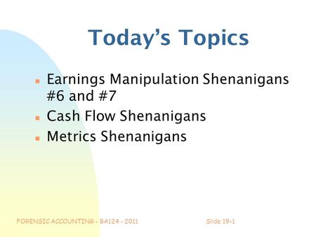 FORENSIC ACCOUNTING - BA124 - 2011Slide 19-1 Today's Topics n Earnings Manipulation Shenanigans #6 and #7 n Cash Flow Shenanigans n Metrics Shenanigans.