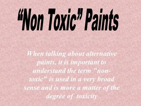 When talking about alternative paints, it is important to understand the term non- toxic is used in a very broad sense and is more a matter of the degree.