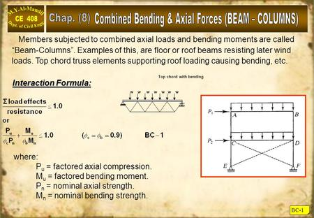 "BC-1 Members subjected to combined axial loads and bending moments are called ""Beam-Columns"". Examples of this, are floor or roof beams resisting later."