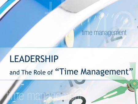 "LEADERSHIP and The Role of ""Time Management"". We all have it. We can't stop it. What are you going to do with it? TIME IS THE GREAT EQUALIZER."