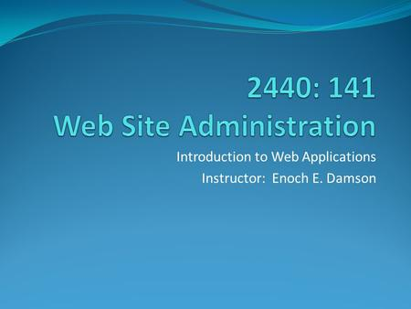 Introduction to Web Applications Instructor: Enoch E. Damson.