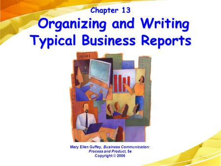 Chapter 13 Organizing and Writing Typical Business Reports Mary Ellen Guffey, Business Communication: Process and Product, 5e Copyright © 2006.