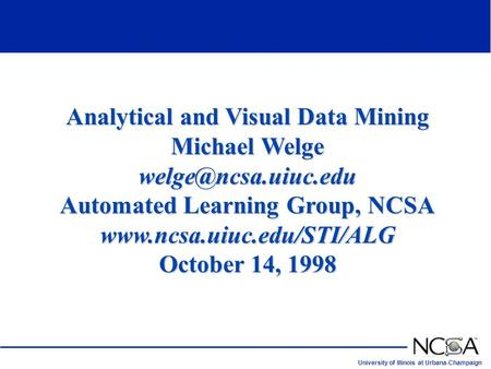 University of Illinois at Urbana-Champaign 1 Analytical and Visual Data Mining Michael Welge Automated Learning Group, NCSA