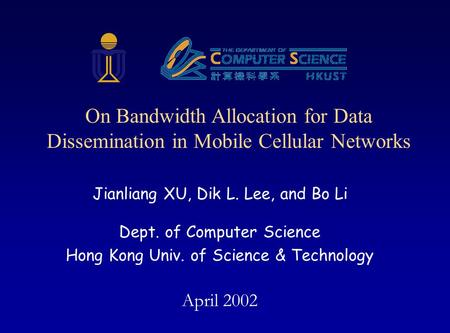 Jianliang XU, Dik L. Lee, and Bo Li Dept. of Computer Science Hong Kong Univ. of Science & Technology April 2002 On Bandwidth Allocation for Data Dissemination.