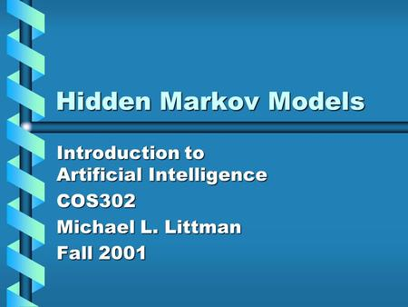 Hidden Markov Models Introduction to Artificial Intelligence COS302 Michael L. Littman Fall 2001.