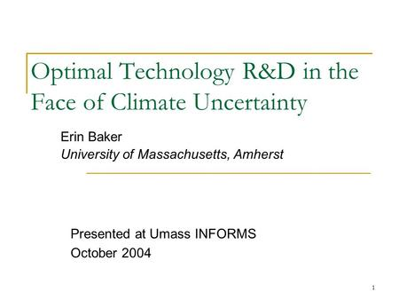 1 Optimal Technology R&D in the Face of Climate Uncertainty Erin Baker University of Massachusetts, Amherst Presented at Umass INFORMS October 2004.