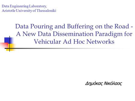 Data Pouring and Buffering on the Road - A New Data Dissemination Paradigm for Vehicular Ad Hoc Networks Δημόκας Νικόλαος Data Engineering Laboratory,