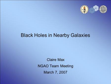 Black Holes in Nearby Galaxies Claire Max NGAO Team Meeting March 7, 2007.