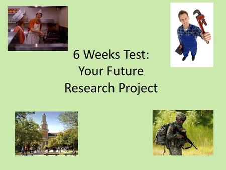 6 Weeks Test: Your Future Research Project. Purpose of this project: 1.Research a college/trade school/branch of the military/job that interests you 2.Gather.