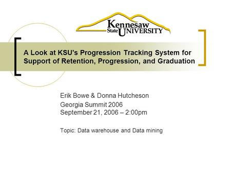 A Look at KSU's Progression Tracking System for Support of Retention, Progression, and Graduation Erik Bowe & Donna Hutcheson Georgia Summit 2006 September.