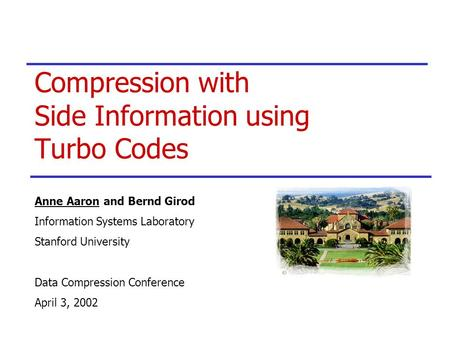 Compression with Side Information using Turbo Codes Anne Aaron and Bernd Girod Information Systems Laboratory Stanford University Data Compression Conference.
