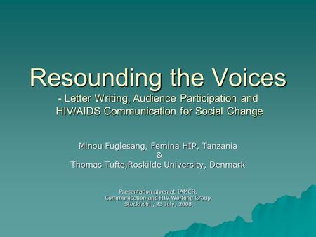 Resounding the Voices - Letter Writing, Audience Participation and HIV/AIDS Communication for Social Change Minou Fuglesang, Femina HIP, Tanzania & Thomas.