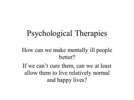 Psychological Therapies How can we make mentally ill people better? If we can't cure them, can we at least allow them to live relatively normal and happy.