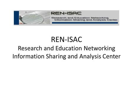 REN-ISAC Research and Education Networking Information Sharing and Analysis Center.