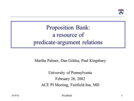 10/9/01PropBank1 Proposition Bank: a resource of predicate-argument relations Martha Palmer, Dan Gildea, Paul Kingsbury University of Pennsylvania February.