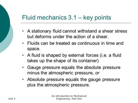 Unit 3 An Introduction to Mechanical Engineering: Part One Fluid mechanics 3.1 – key points A stationary fluid cannot withstand a shear stress but deforms.