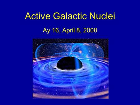 Active Galactic Nuclei Ay 16, April 8, 2008. AGN DEFINITION PROPERTIES GRAVITATIONAL LENSES BLACK HOLES MODELS.