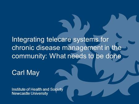 Integrating telecare systems for chronic disease management in the community: What needs to be done Carl May Institute of Health and Society Newcastle.