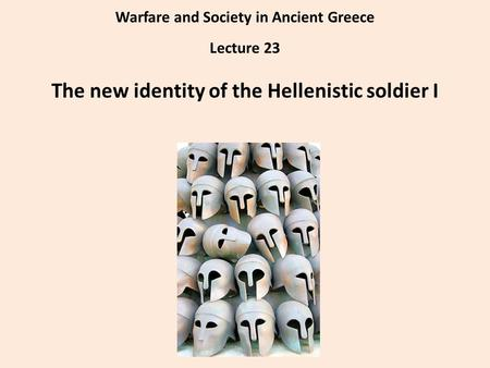 Warfare and Society in Ancient Greece Lecture 23 The new identity of the Hellenistic soldier I.