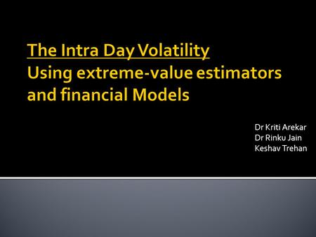 Dr Kriti Arekar Dr Rinku Jain Keshav Trehan. Volatility is the key word in stock markets. What is volatility? It is a measure of how far the current price.
