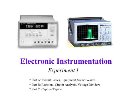 Electronic Instrumentation Experiment 1 * Part A: Circuit Basics, Equipment, Sound Waves * Part B: Resistors, Circuit Analysis, Voltage Dividers * Part.
