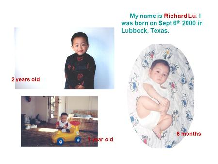 My name is Richard Lu. I was born on Sept 6 th 2000 in Lubbock, Texas. 2 years old 1 year old 6 months.