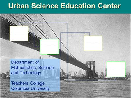 Urban Science Education Center Department of Mathematics, Science, and Technology Teachers College Columbia University.