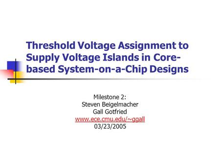 Threshold Voltage Assignment to Supply Voltage Islands in Core- based System-on-a-Chip Designs Milestone 2: Steven Beigelmacher Gall Gotfried www.ece.cmu.edu/~ggall.