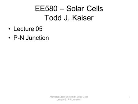 EE580 – Solar Cells Todd J. Kaiser Lecture 05 P-N Junction 1Montana State University: Solar Cells Lecture 5: P-N Junction.
