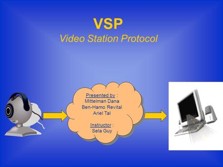 VSP Video Station Protocol Presented by : Mittelman Dana Ben-Hamo Revital Ariel Tal Instructor : Sela Guy Presented by : Mittelman Dana Ben-Hamo Revital.