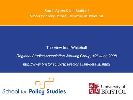Sarah Ayres & Ian Stafford School for Policy Studies, University of Bristol, UK The View from Whitehall Regional Studies Association Working Group, 19.