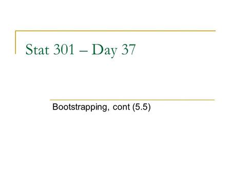 Stat 301 – Day 37 Bootstrapping, cont (5.5). Last Time - Bootstrapping A simulation tool for exploring the sampling distribution of a statistic, using.