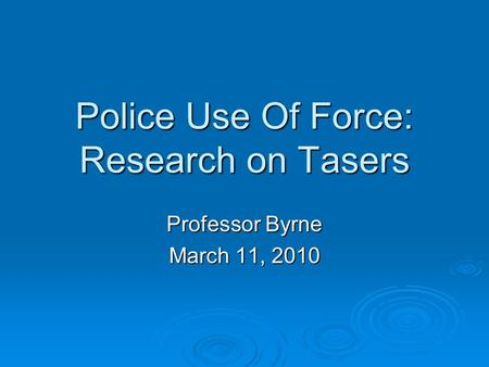 Police Use Of Force: Research on Tasers Professor Byrne March 11, 2010.