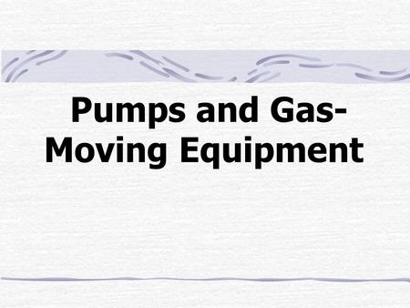 Pumps and Gas- Moving Equipment. Outline Pump Power Positive-Displacement Pumps Centrifugal Pumps Comparison Centrifugal Pump Performance Characteristics.