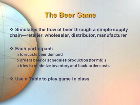 The Beer Game  Simulates the flow of beer through a simple supply chain—retailer, wholesaler, distributor, manufacturer  Each participant: o forecasts.